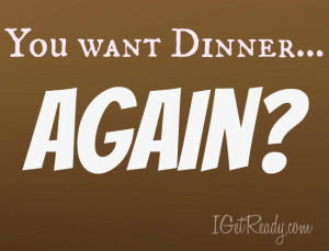 You want dinner again